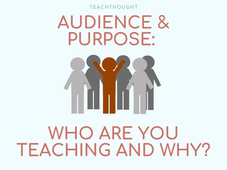 Audience And Purpose: Who Are You Teaching, And Why?